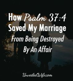 Psalm 37:4 Saved My Marriage From Being Destroyed By An Affair --- Delight yourself in the Lord, and He will give you the desires of your heart. -Psalm 37:4 Psalm 37:4 saved my marriage, and because of that we have chosen, as a couple, to cling to this verse. I was in the middle of an affair. My world was falling apart… Read More Here http://unveiledwife.com/psalm-374-saved-marriage-destroyed-affair/ #marriage #love