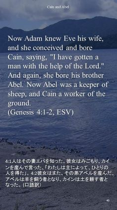 "Now Adam knew Eve his wife, and she conceived and bore Cain, saying, ""I have gotten a man with the help of the Lord.""And again, she bore his brother Abel. Now Abel was a keeper of sheep, and Cain a worker of the ground.(Genesis 4:1-2, ESV)4:1人はその妻エバを知った。彼女はみごもり、カインを産んで言った、「わたしは主によって、ひとりの人を得た」。 4:2彼女はまた、その弟アベルを産んだ。アベルは羊を飼う者となり、カインは土を耕す者となった。 (口語訳)"
