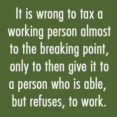 It is wrong to tax a working person almost to the breaking point, only to then give it to a person who is able, but refuses, to work...Yes It Is!!!