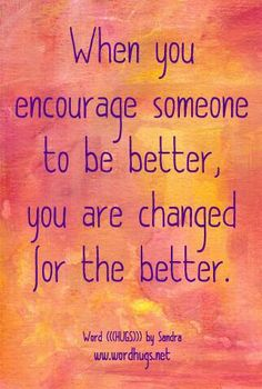 When you encourage someone to be better, you are changed for the better. - Sandra Galati wordhugs.org