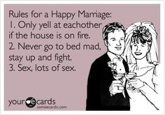 Rules for a Happy Marriage: 1. Only yell at each other if the house is on fire. 2. Never go to bed mad, stay up and fight. 3. Sex, lots of sex.