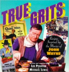 True Grits: Recipes Inspired by the Movies of John Wayne: Lee Pfeiffer, Michael Lewis: 9781559724548: Amazon.com: Books