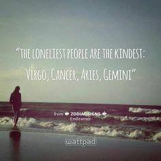 """the loneliest people are the kindest: Virgo, Cancer, Aries, Gemini  "" - from ♔ Zodiac Signs ♔ (on Wattpad)  https://www.wattpad.com/story/35618775?utm_source=android&utm_medium=pinterest&utm_content=share_quote&originator=y5WO86NasPS3bE4bXLgl6aO1x65mNgt5v0hJWeLXP92hSfxpQxnwto5iMEdB8PrGx1sjQaBMvFNB5qLAn94c6utVX%2FxEzBYfRfMlLmJW7bUu5IaRUPfodcvK9wadpNNO"
