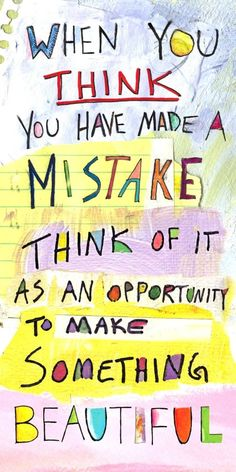 When you think you have made a mistake think of it as an opportunity to make something beautiful.