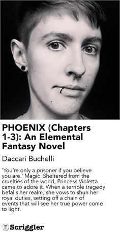 PHOENIX (Chapters 1-3): An Elemental Fantasy Novel by Daccari Buchelli https://scriggler.com/detailPost/story/55254 'You're only a prisoner if you believe you are.' Magic. Sheltered from the cruelties of the world, Princess Violetta came to adore it. When a terrible tragedy befalls her realm, she vows to shun her royal duties, setting off a chain of events that will see her true power come to light.