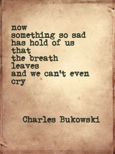 """""""Now/something so sad/has hold of us/that/ the breath/leaves/and we can't even cry."""" -Charles Bukowaki"""