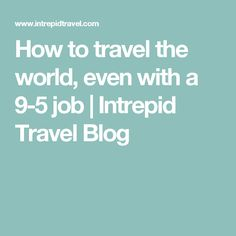How to travel the world, even with a 9-5 job | Intrepid Travel Blog