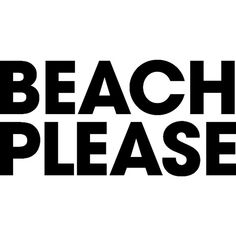 Beach Please ❤ liked on Polyvore featuring text, beach, phrase, quotes and saying