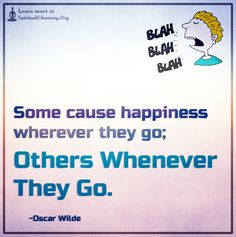 Some cause happiness wherever they go; others whenever they go