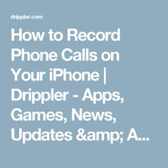 How to Record Phone Calls on Your iPhone | Drippler - Apps, Games, News, Updates & Accessories