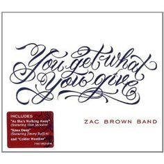 You Get What You Give - Zac Brown Band . . . . LOVE these guys!