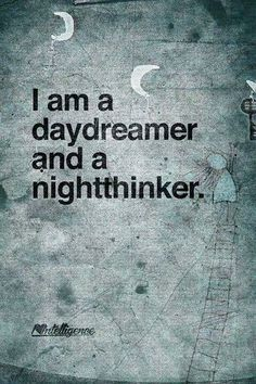 i am a daydreamer and a night thinker