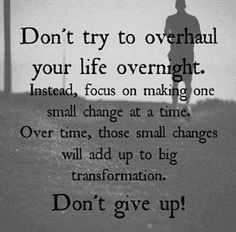 Don't try to overhaul your life overnight. Instead, focus on making one small change at a time.   Inspirational Quotes