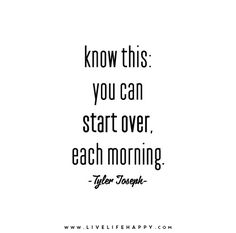 Know this: you can start over, each morning. - Tyler Joseph