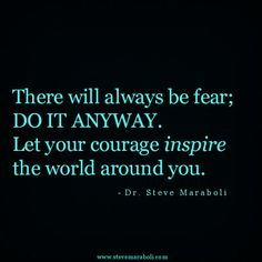 """""""There will always be fear; do it anyway. Let your courage inspire the world around you."""" - Steve Maraboli"""
