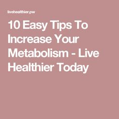 10 Easy Tips To Increase Your Metabolism - Live Healthier Today