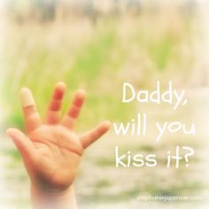 """Daddy, will you kiss it?""   It is our uncertainty about God's answer to that question that holds us back in our prayers. In so many ways, it's what we really want to know.  God, will you pause what you are doing, come down to my level, look in my eyes, and acknowledge my pain?"