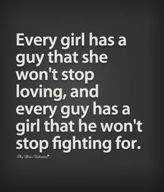 Every girl has a guy that she won't stop loving, and every guy has a girl that he won't stop fighting for.