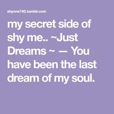 my secret side of shy me. ~Just Dreams ~ — You have been the last dream of my soul. Last Dream, Sweet Nothings, Dreams