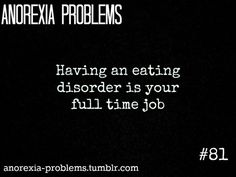 Anorexia Problems: When your eating disorder feels like its your full time job-You feel isolated, you want to eat normally, but instead you starve, weigh yourself repeatedly, and hate yourself, all the time. The longer you have Anorexia, the more you start to feel the horrible effects, and  hate it-Then you hide it- Everyone expects an Anorexic, to be extremely malnourished looking, or in a hospital-Actually, Anorexic people are able to function quite normally and hide the illness well