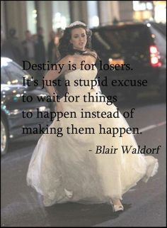 Destiny is for losers its just a stupid excuse to wait for things to happen instead of making them happen -Blair Waldorf