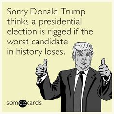 Sorry Donald Trump thinks a presidential election is rigged if the worst candidate in history loses.
