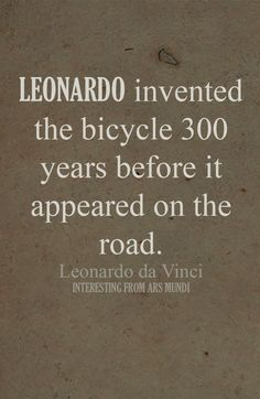 Da Vinci invented the bicycle 300 years before it was produced and appeared on a road.