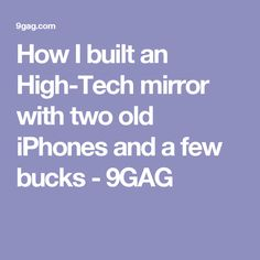 How I built an High-Tech mirror with two old iPhones and a few bucks - 9GAG