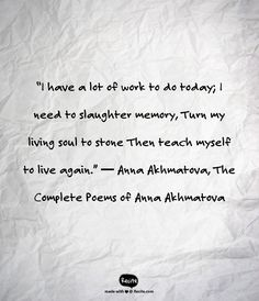 """""""I have a lot of work to do today;  I need to slaughter memory,  Turn my living soul to stone  Then teach myself to live again.""""   ― Anna Akhmatova, The Complete Poems of Anna Akhmatova - Quote From Recite.com #RECITE #QUOTE"""