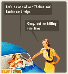 My best friend and I.... Thelma and Louise! *Horrorpops*