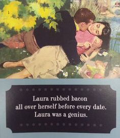 Laura rubbed bacon all over herself before every date. Laura was a genius.