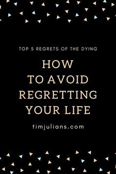The top 5 regrets of the dying is what you want to avoid in life to be happy and feel joy, every day... #top5 #regrets #dying #timjulians