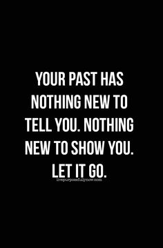 Your past has nothing new to tell you. Nothing new to show you. #lettinggo, #quote, #inspiration