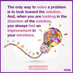 The only way to solve a problem is to look toward the solution. And, when you are looking in the direction of the solution, you always feel an improvement in your emotions.  --Abraham Hicks