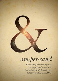 Am•per•sand resembling a broken infinity, the ampersand reminds us that nothing truly lasts forever but there is always an AND