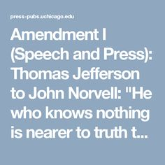 """Amendment I (Speech and Press): Thomas Jefferson to John Norvell: """"He who knows nothing is nearer to truth than he whose mind is filled with falsehoods & errors."""""""