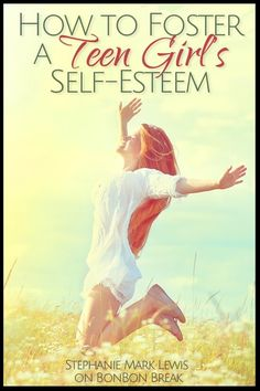 How to Foster a Teen Girl's Self-Esteem - LOVE LOVE LOVE - this mama rocked it.