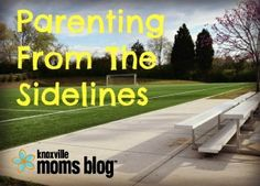 Parenting From The Sidelines | Knoxville Moms Blog