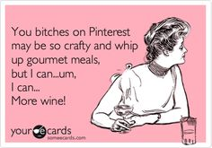 You bitches on Pinterest may be so crafty and whip up gourmet meals, but I can...um, I can... More wine!