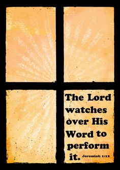 """The LORD said to me, """"You have seen correctly, for I am watching to see that my word is fulfilled."""" Jeremiah 1:12 (NIV)"""
