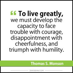"""""""To live greatly, we must develop the capacity to face trouble with courage, disappointment with cheerfulness, and triumph with humility."""" - Thomas S. Monson"""