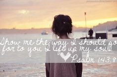 Show me the way I should go for to you I lift up my soul!  Psalm 143:8