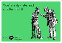 You're a day late, and a dollar short!