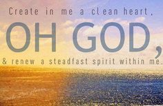 """Psalm 51:10 - """"Create in me a pure heart, O God, And put within me a new spirit, a steadfast one."""""""