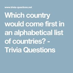 Which country would come first in an alphabetical list of countries? - Trivia Questions