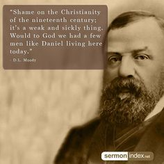 """""""Shame on the Christianity of the nineteenth century; it's a weak and sickly thing. Would to God we had a few men like Daniel living here today."""" - D.L. Moody #christianity #weak #modern"""