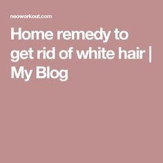 Home remedy to get rid of white hair | My Blog