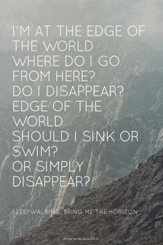 I'm at the edge of the world Where do I go from here? Do I disappear? Edge of the world Should I sink or swim? Or simply disappear? - Sleepwalking, Bring Me The Horizon | Shania made this with Spoken.ly