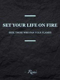 set your life on fire....Seek those who fan your flames