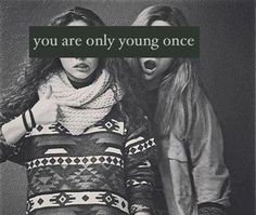 you are only young once, so live to the fullest <3